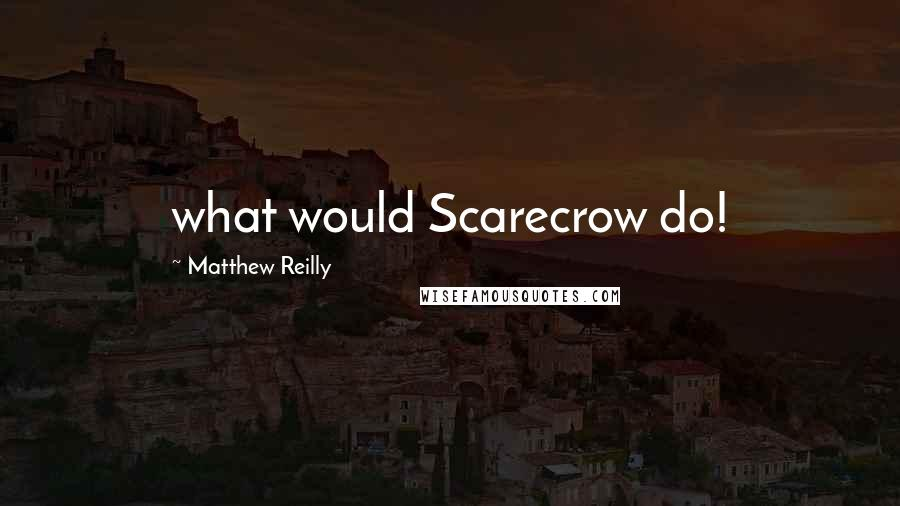 Matthew Reilly Quotes: what would Scarecrow do!