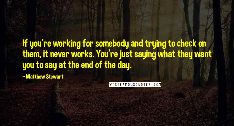 Matthew Stewart Quotes: If you're working for somebody and trying to check on them, it never works. You're just saying what they want you to say at the end of the day.