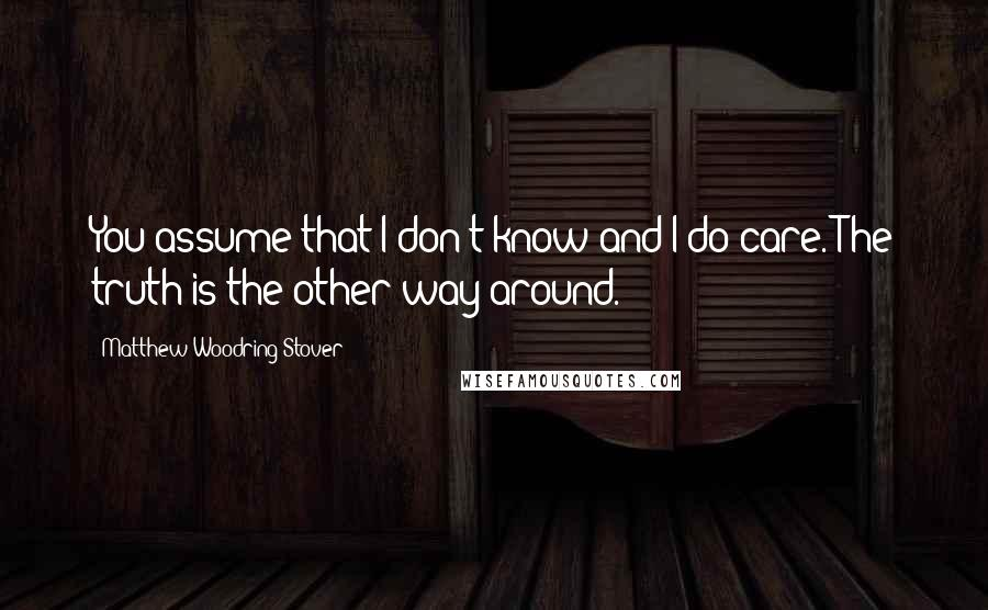 Matthew Woodring Stover Quotes: You assume that I don't know and I do care. The truth is the other way around.