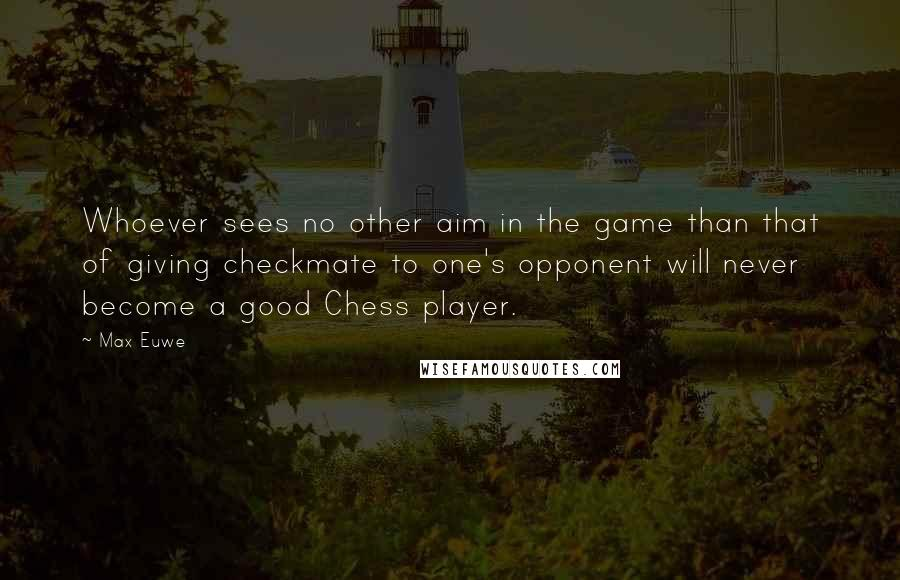 Max Euwe Quotes: Whoever sees no other aim in the game than that of giving checkmate to one's opponent will never become a good Chess player.
