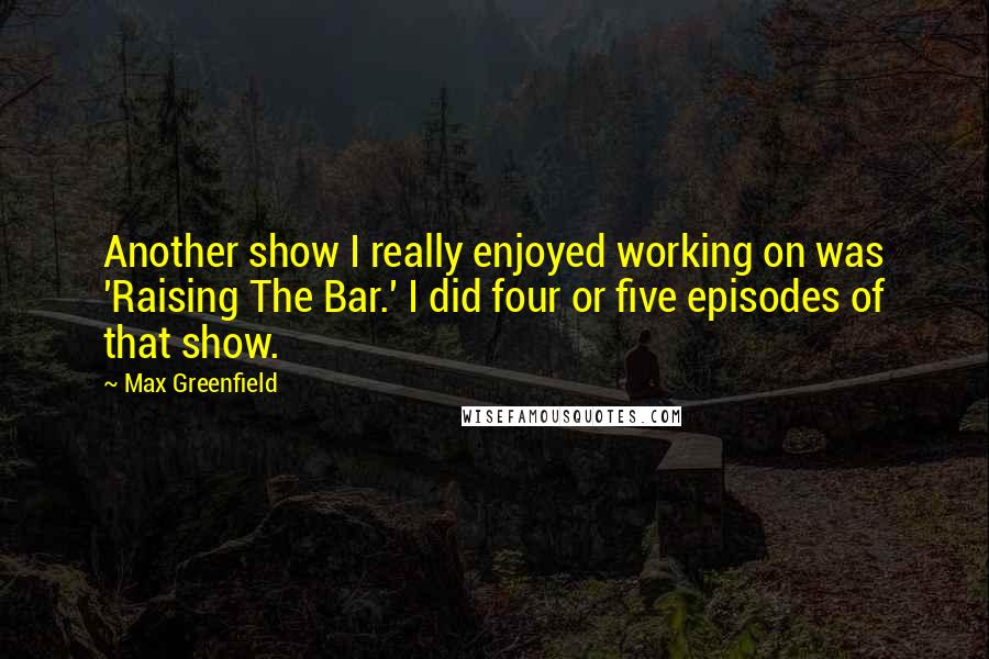 Max Greenfield Quotes: Another show I really enjoyed working on was 'Raising The Bar.' I did four or five episodes of that show.