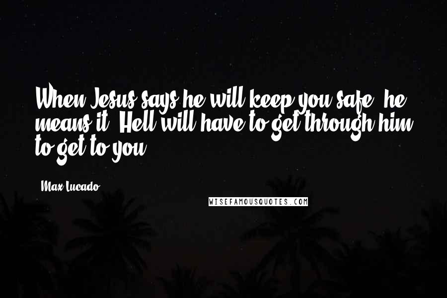 Max Lucado Quotes: When Jesus says he will keep you safe, he means it. Hell will have to get through him to get to you.