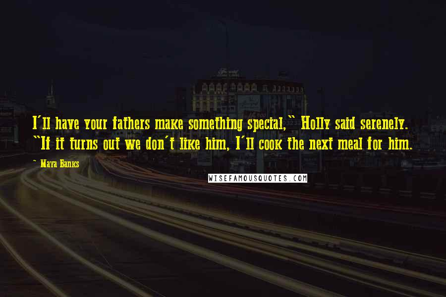 """Maya Banks Quotes: I'll have your fathers make something special,"""" Holly said serenely. """"If it turns out we don't like him, I'll cook the next meal for him."""