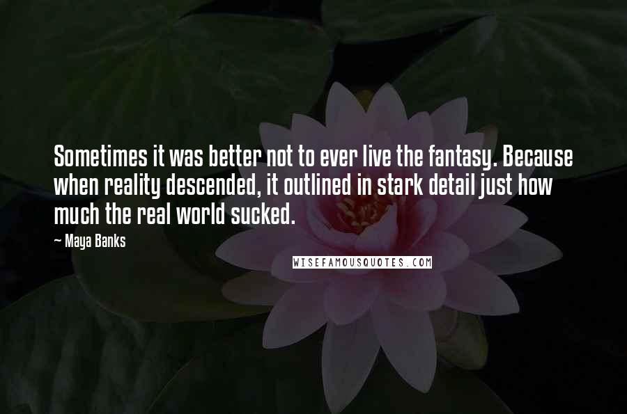 Maya Banks Quotes: Sometimes it was better not to ever live the fantasy. Because when reality descended, it outlined in stark detail just how much the real world sucked.