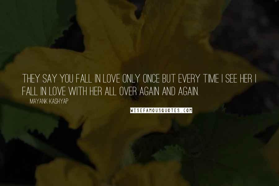 Mayank Kashyap Quotes: They say you fall in love only once but every time I see her I fall in love with her all over again and again.