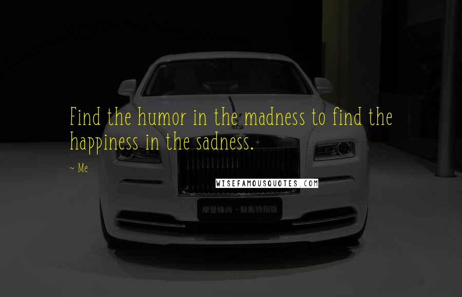 Me Quotes: Find the humor in the madness to find the happiness in the sadness.