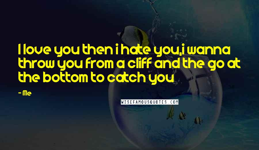 Me Quotes: I love you then i hate you,i wanna throw you from a cliff and the go at the bottom to catch you