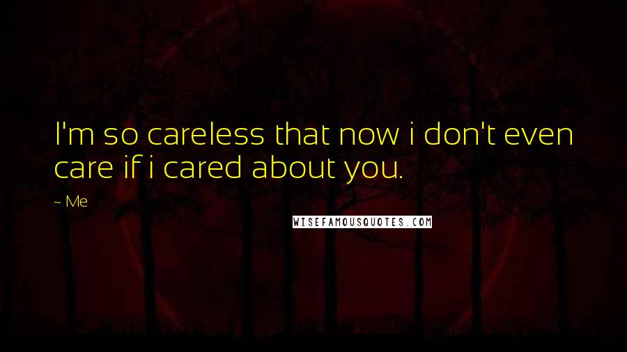Me Quotes: I'm so careless that now i don't even care if i cared about you.