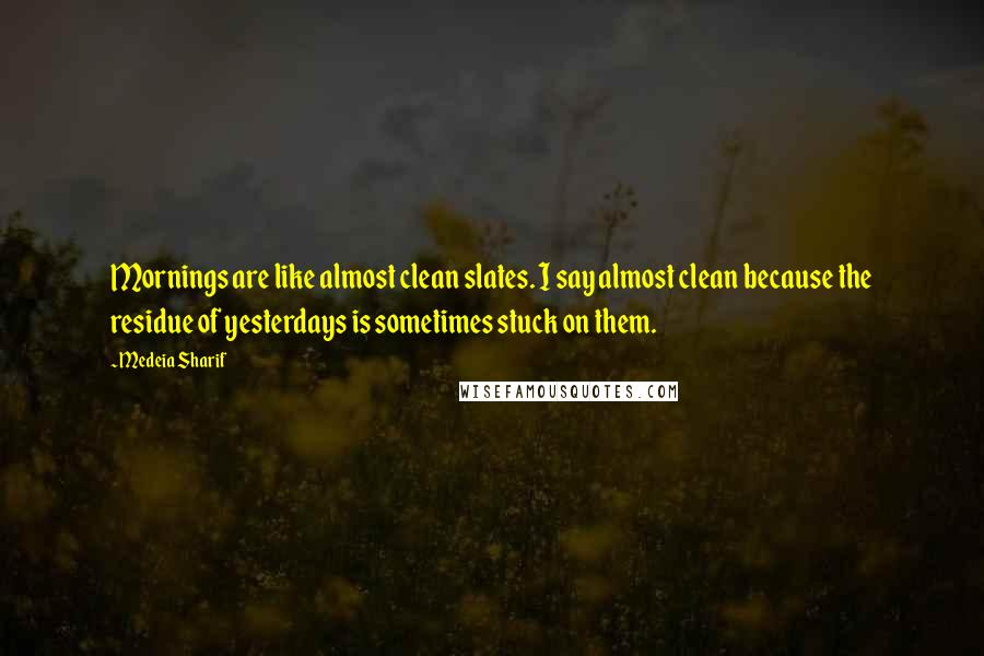 Medeia Sharif Quotes: Mornings are like almost clean slates. I say almost clean because the residue of yesterdays is sometimes stuck on them.