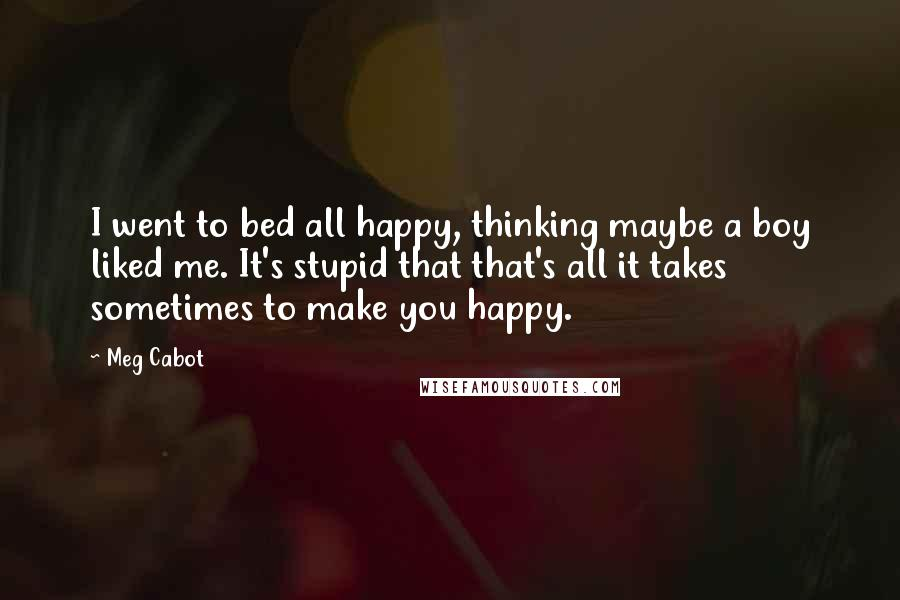 Meg Cabot Quotes: I went to bed all happy, thinking maybe a boy liked me. It's stupid that that's all it takes sometimes to make you happy.