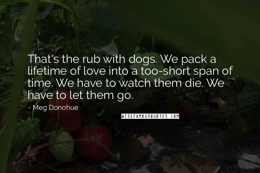 Meg Donohue Quotes: That's the rub with dogs. We pack a lifetime of love into a too-short span of time. We have to watch them die. We have to let them go.