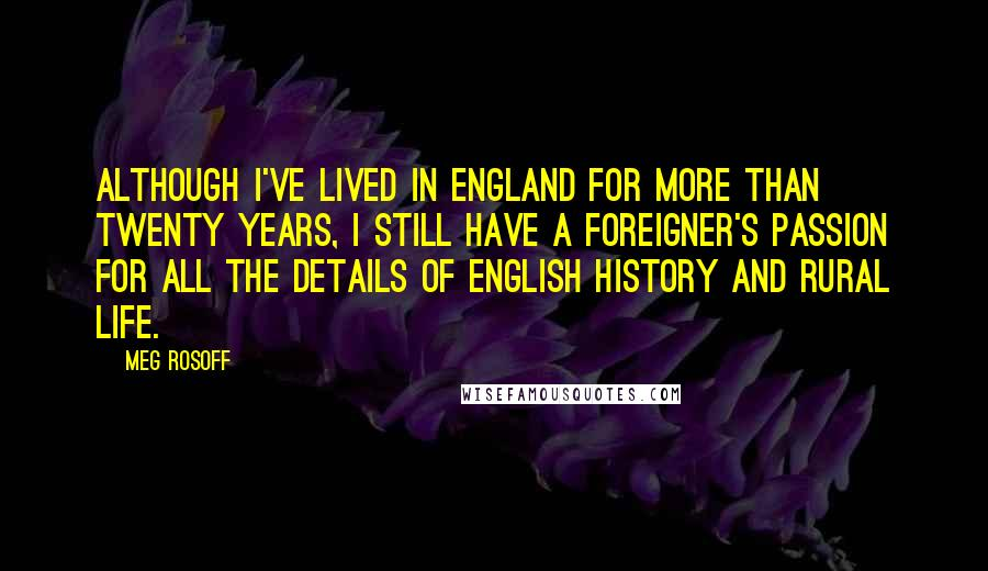 Meg Rosoff Quotes: Although I've lived in England for more than twenty years, I still have a foreigner's passion for all the details of English history and rural life.
