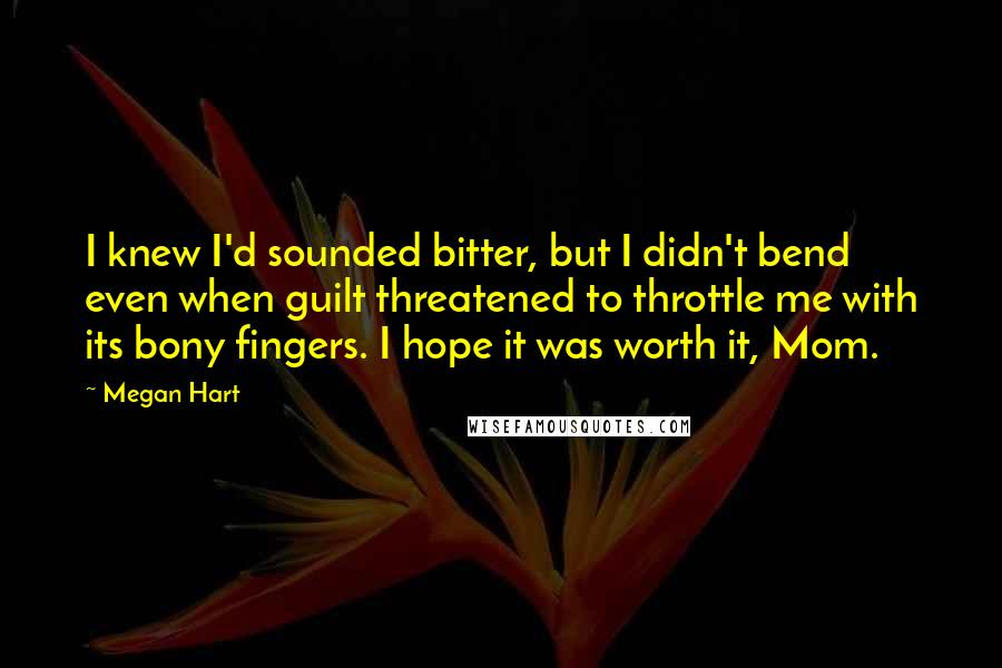 Megan Hart Quotes: I knew I'd sounded bitter, but I didn't bend even when guilt threatened to throttle me with its bony fingers. I hope it was worth it, Mom.