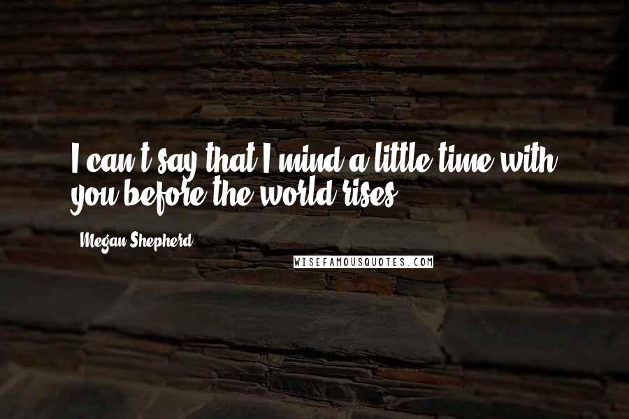 Megan Shepherd Quotes: I can't say that I mind a little time with you before the world rises.