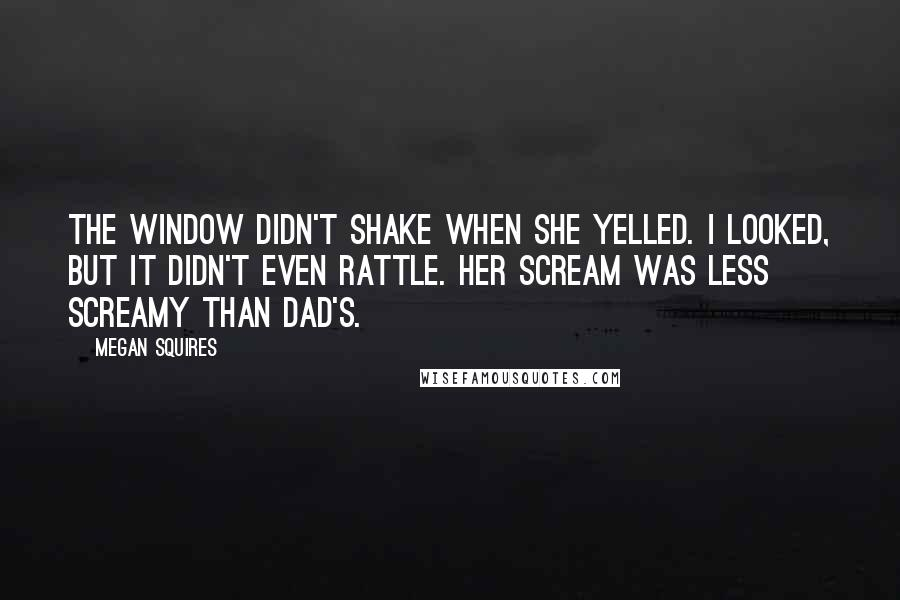 Megan Squires Quotes: The window didn't shake when she yelled. I looked, but it didn't even rattle. Her scream was less screamy than Dad's.