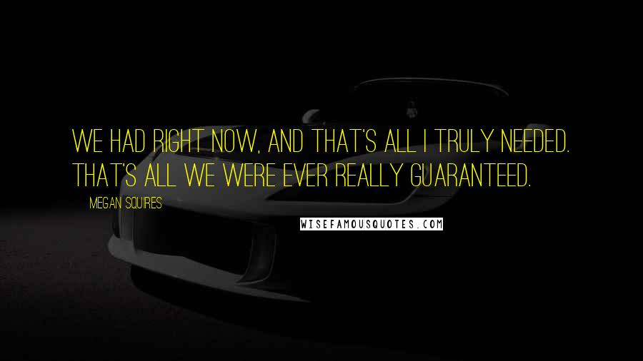 Megan Squires Quotes: We had right now, and that's all I truly needed. That's all we were ever really guaranteed.