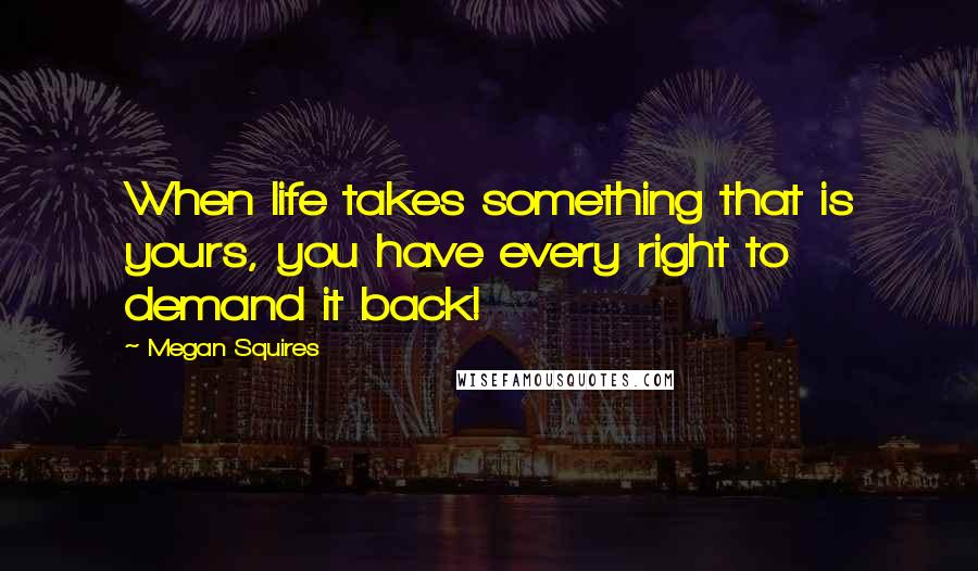 Megan Squires Quotes: When life takes something that is yours, you have every right to demand it back!