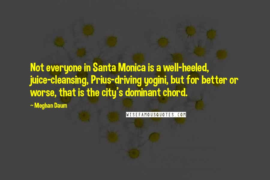 Meghan Daum Quotes: Not everyone in Santa Monica is a well-heeled, juice-cleansing, Prius-driving yogini, but for better or worse, that is the city's dominant chord.
