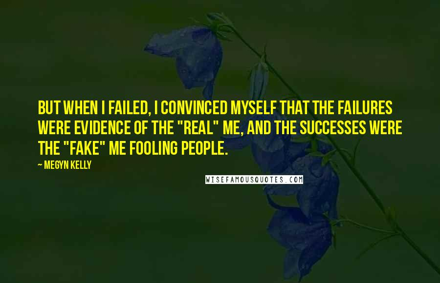 "Megyn Kelly Quotes: But when I failed, I convinced myself that the failures were evidence of the ""real"" me, and the successes were the ""fake"" me fooling people."