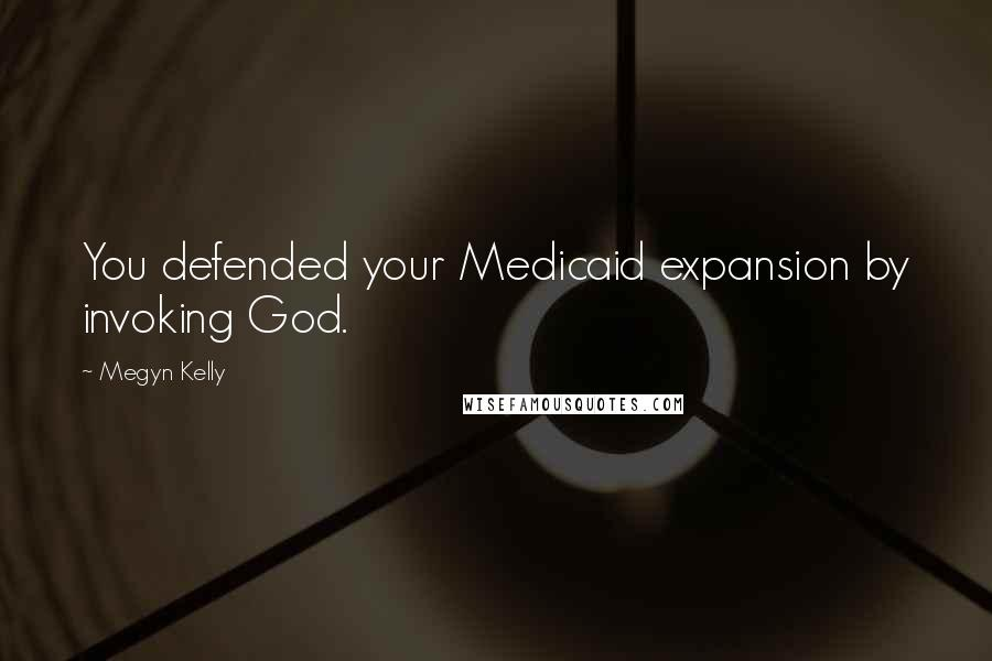 Megyn Kelly Quotes: You defended your Medicaid expansion by invoking God.