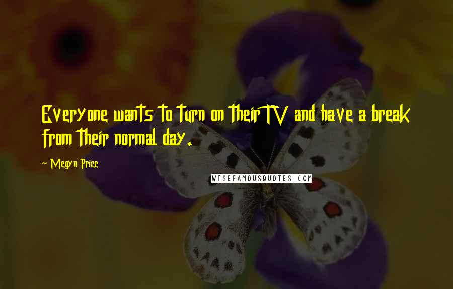 Megyn Price Quotes: Everyone wants to turn on their TV and have a break from their normal day.