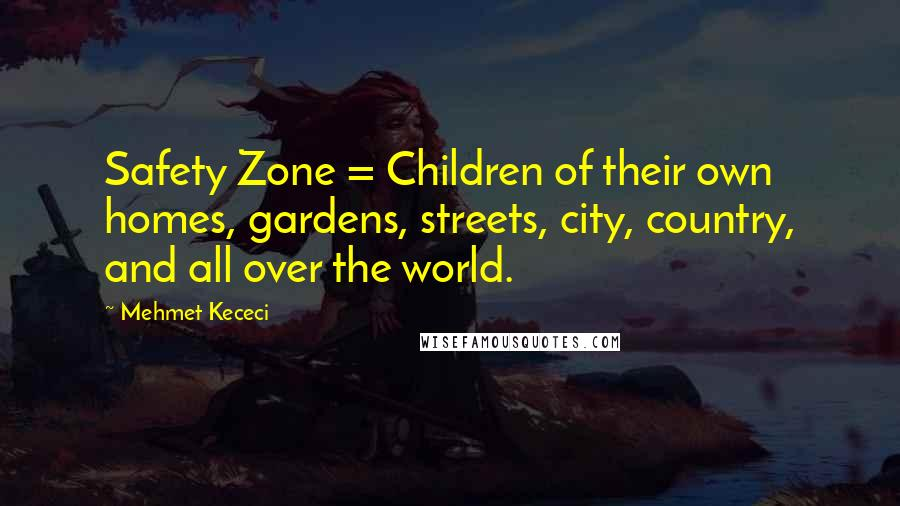 Mehmet Kececi Quotes: Safety Zone = Children of their own homes, gardens, streets, city, country, and all over the world.