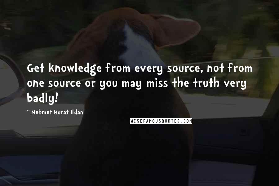 Mehmet Murat Ildan Quotes: Get knowledge from every source, not from one source or you may miss the truth very badly!
