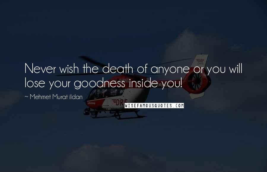 Mehmet Murat Ildan Quotes: Never wish the death of anyone or you will lose your goodness inside you!