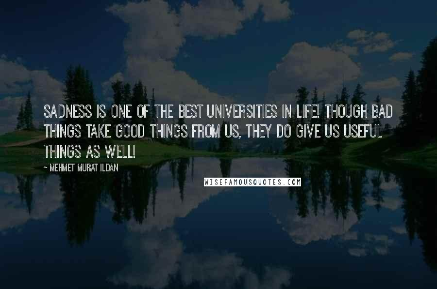 Mehmet Murat Ildan Quotes: Sadness is one of the best universities in life! Though bad things take good things from us, they do give us useful things as well!