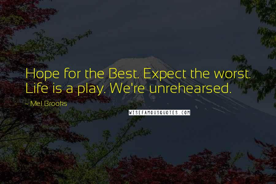 Mel Brooks Quotes: Hope for the Best. Expect the worst. Life is a play. We're unrehearsed.