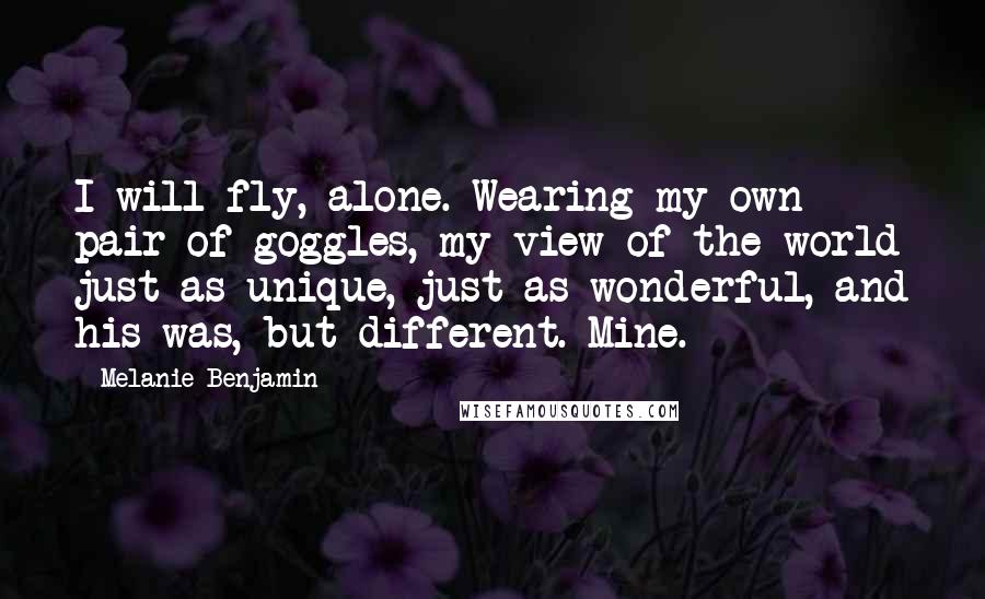 Melanie Benjamin Quotes: I will fly, alone. Wearing my own pair of goggles, my view of the world just as unique, just as wonderful, and his was, but different. Mine.