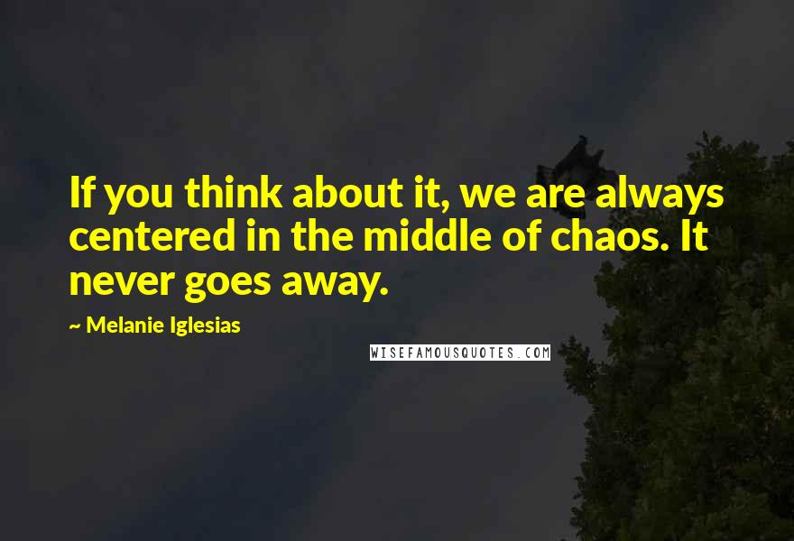 Melanie Iglesias Quotes: If you think about it, we are always centered in the middle of chaos. It never goes away.