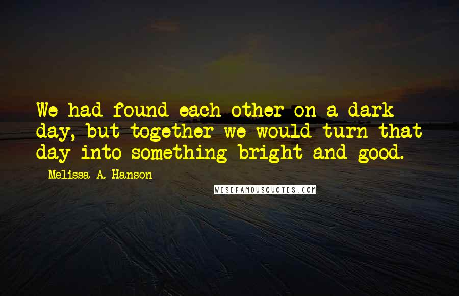 Melissa A. Hanson Quotes: We had found each other on a dark day, but together we would turn that day into something bright and good.