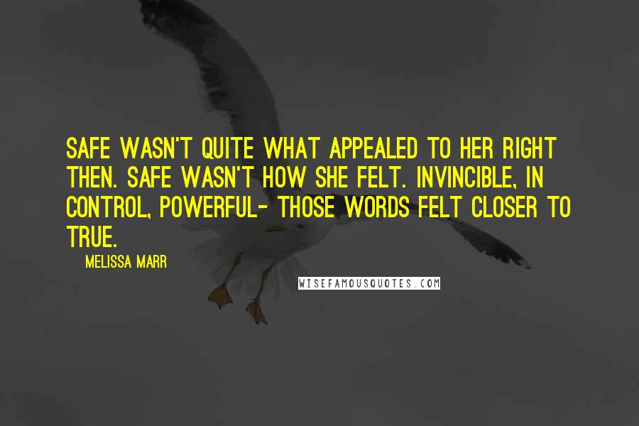 Melissa Marr Quotes: Safe wasn't quite what appealed to her right then. Safe wasn't how she felt. Invincible, in control, powerful- those words felt closer to true.