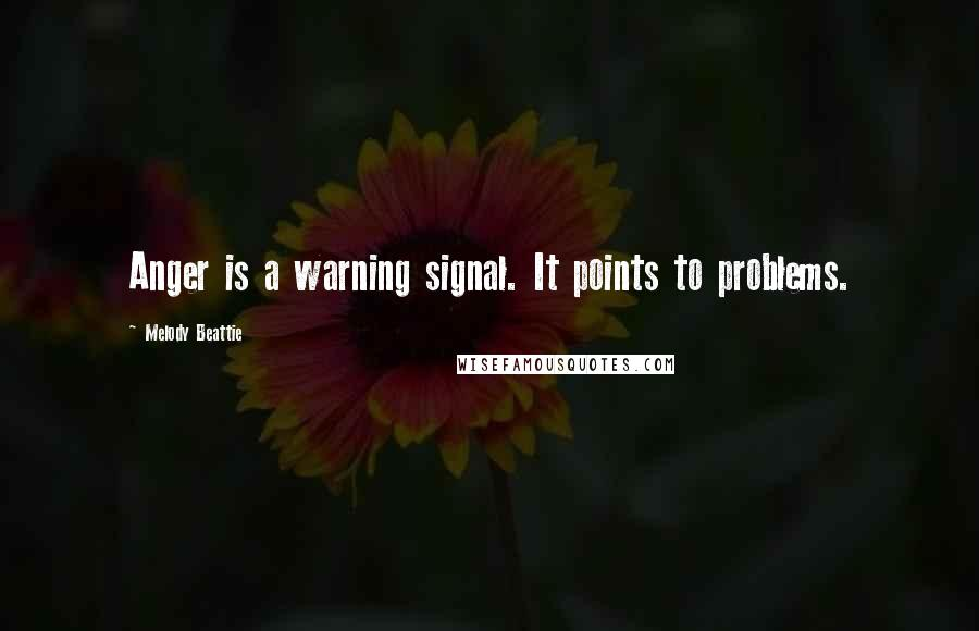 Melody Beattie Quotes: Anger is a warning signal. It points to problems.