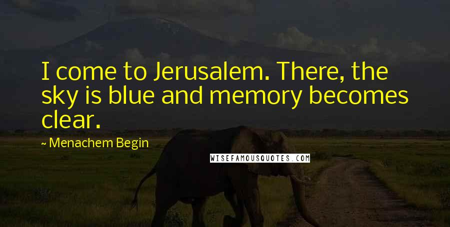 Menachem Begin Quotes: I come to Jerusalem. There, the sky is blue and memory becomes clear.