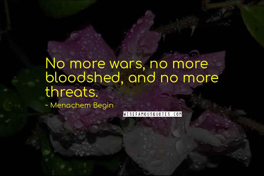 Menachem Begin Quotes: No more wars, no more bloodshed, and no more threats.