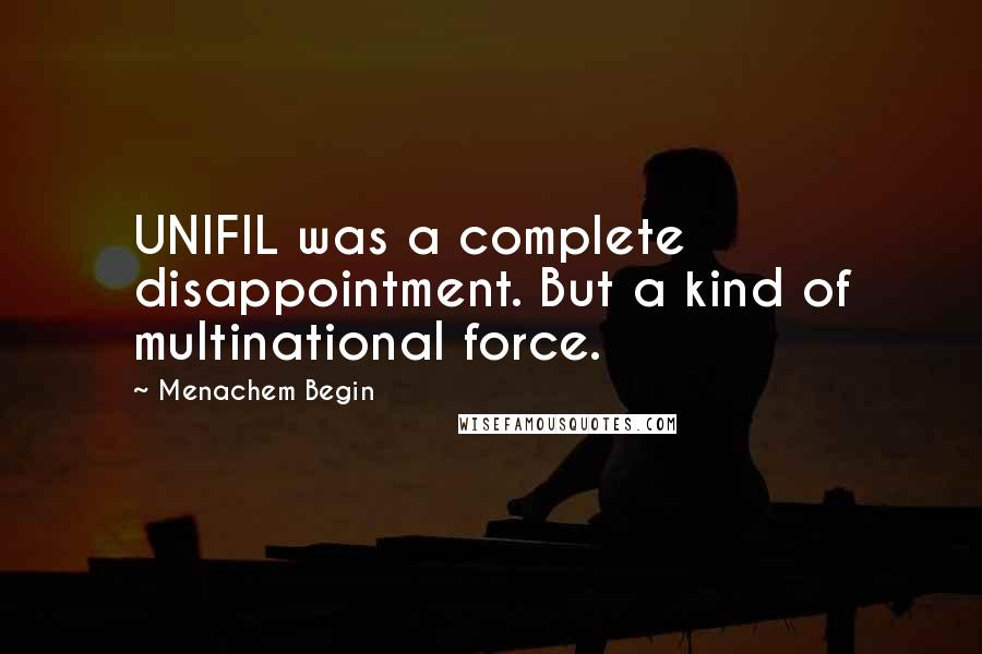Menachem Begin Quotes: UNIFIL was a complete disappointment. But a kind of multinational force.