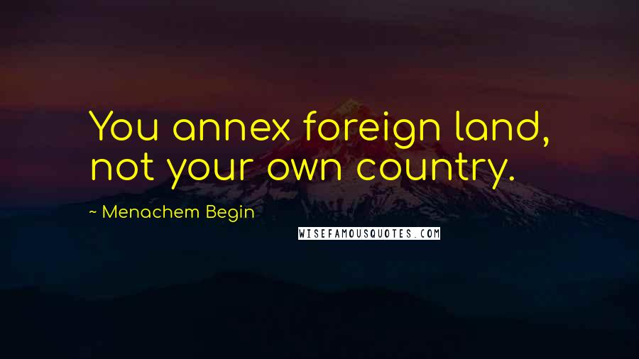 Menachem Begin Quotes: You annex foreign land, not your own country.