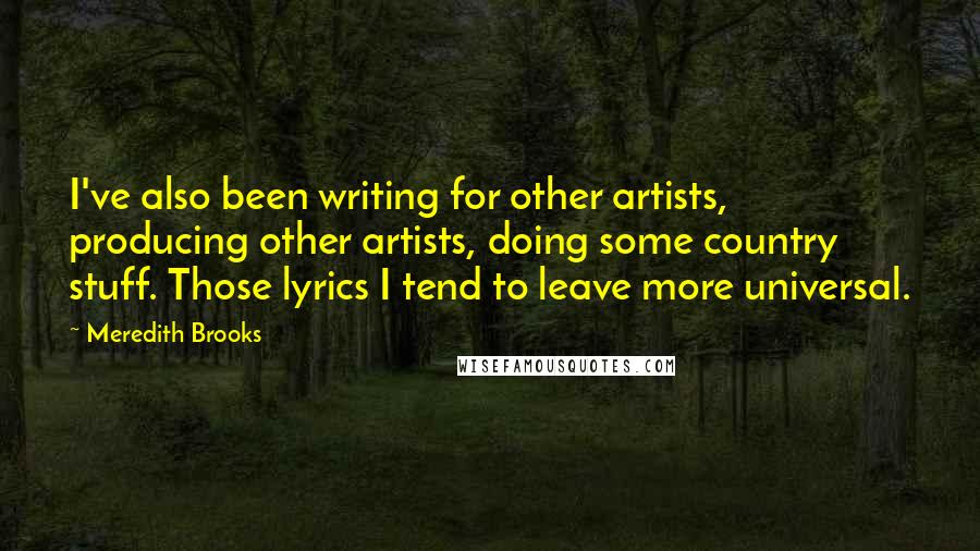 Meredith Brooks Quotes: I've also been writing for other artists, producing other artists, doing some country stuff. Those lyrics I tend to leave more universal.