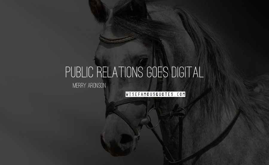 Merry Aronson Quotes: PUBLIC RELATIONS GOES DIGITAL