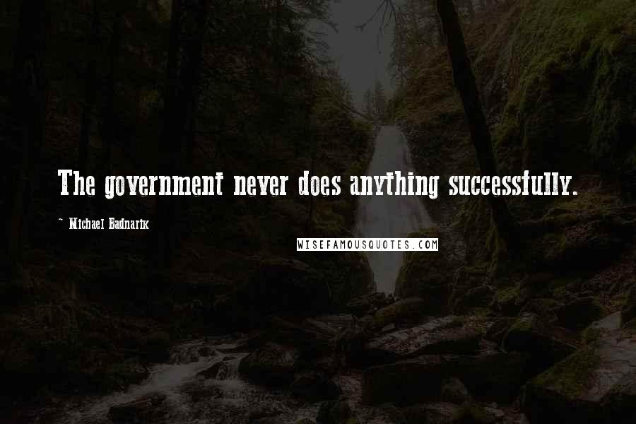 Michael Badnarik Quotes: The government never does anything successfully.