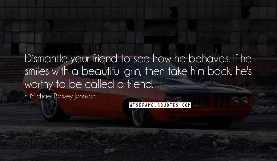 Michael Bassey Johnson Quotes: Dismantle your friend to see how he behaves. If he smiles with a beautiful grin, then take him back, he's worthy to be called a friend.