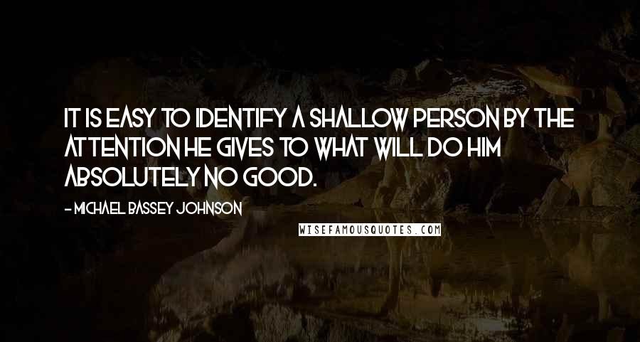 Michael Bassey Johnson Quotes: It is easy to identify a shallow person by the attention he gives to what will do him absolutely no good.