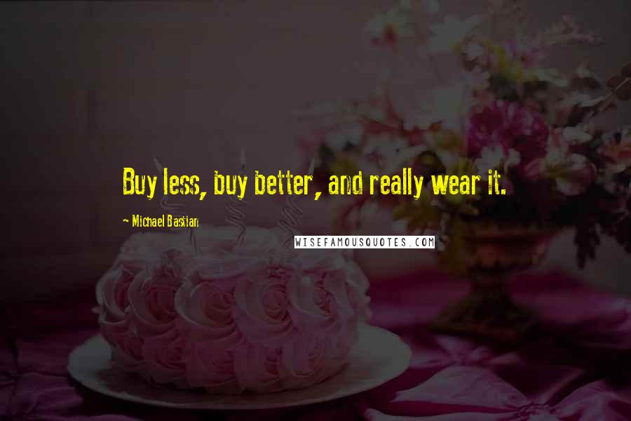 Michael Bastian Quotes: Buy less, buy better, and really wear it.