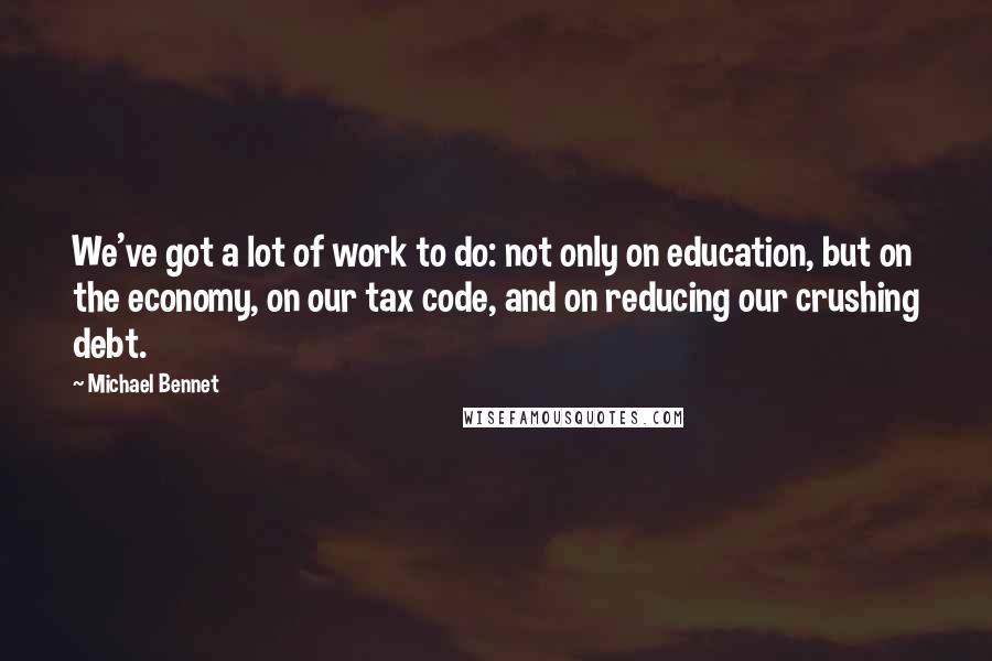 Michael Bennet Quotes: We've got a lot of work to do: not only on education, but on the economy, on our tax code, and on reducing our crushing debt.