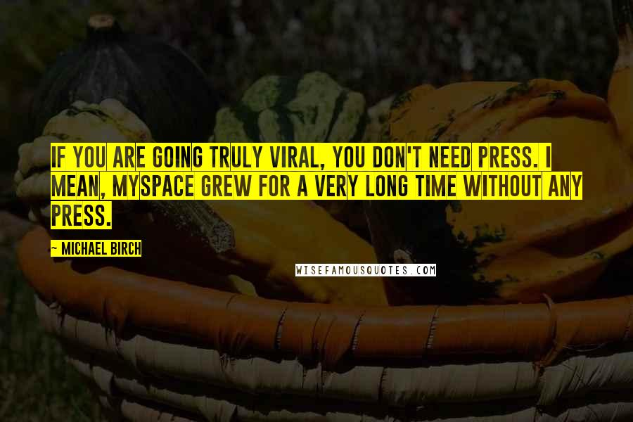 Michael Birch Quotes: If you are going truly viral, you don't need press. I mean, MySpace grew for a very long time without any press.