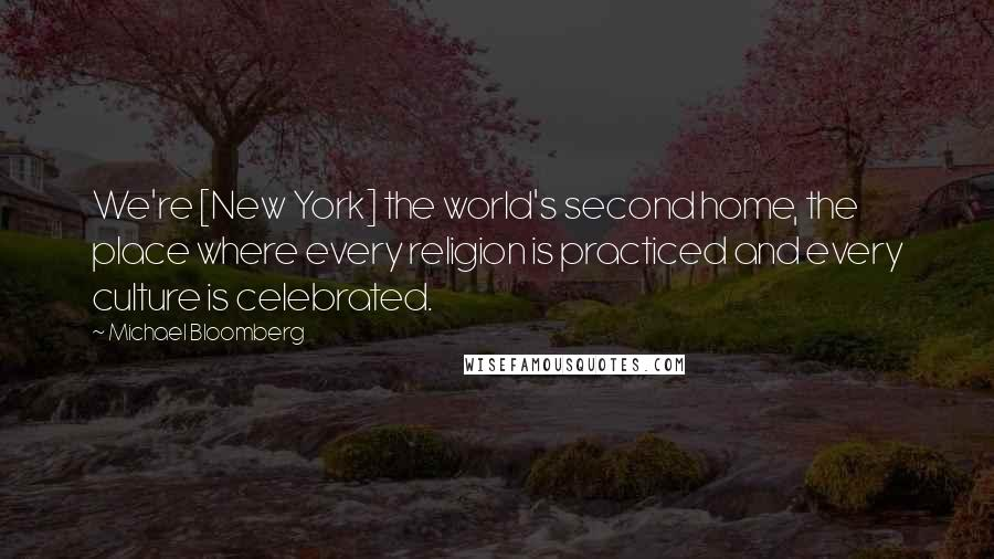 Michael Bloomberg Quotes: We're [New York] the world's second home, the place where every religion is practiced and every culture is celebrated.