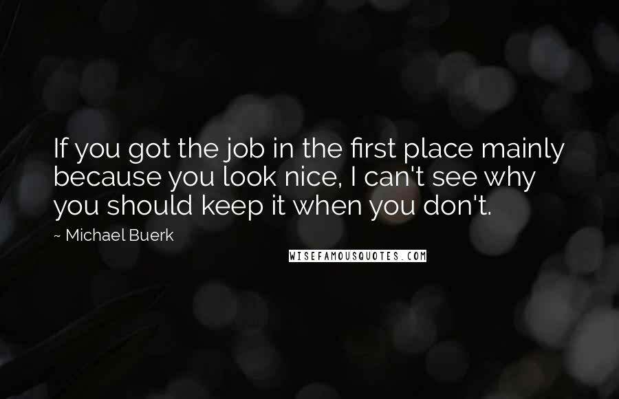 Michael Buerk Quotes: If you got the job in the first place mainly because you look nice, I can't see why you should keep it when you don't.