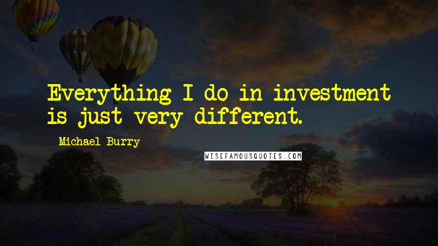 Michael Burry Quotes: Everything I do in investment is just very different.